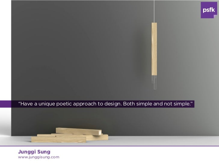 """""""Have a unique poetic approach to design. Both simple and not simple.""""Junggi Sungwww.junggisung.com"""