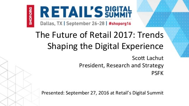 The	Future	of	Retail	2017:	Trends	 Shaping	the	Digital	Experience	 	Sco>	Lachut	 President,	Research	and	Strategy	 PSFK	 P...