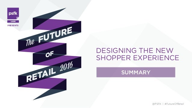 DESIGNING THE NEW SHOPPER EXPERIENCE PRESENTS The OF FUTURE RETAIL 2016 @PSFK | #FutureOfRetail SUMMARY LABS