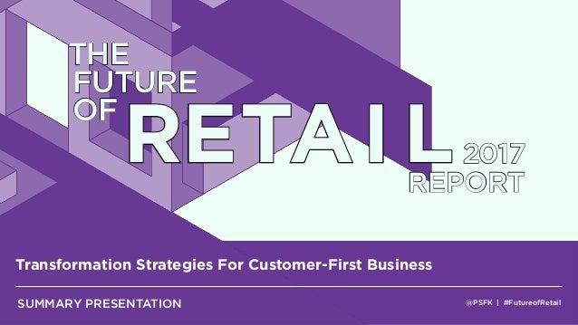 @PSFK | #FutureofRetail Transformation Strategies For Customer-First Business SUMMARY PRESENTATION THE FUTURE OF RETAI L20...