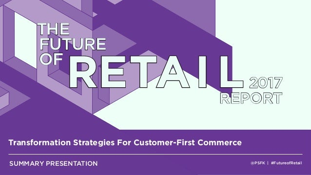 @PSFK | #FutureofRetail Transformation Strategies For Customer-First Commerce SUMMARY PRESENTATION THE FUTURE OF RETAI L20...