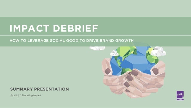 LABS @PSFK #ElevatingImpact @psfk | #ElevatingImpact SUMMARY PRESENTATION HOW TO LEVERAGE SOCIAL GOOD TO DRIVE BRAND GROWT...