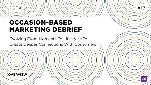 OCCASION-BASED MARKETING DEBRIEF PSFK #17 Evolving From Moments To Lifestyles To Create Deeper Connections With Consumers ...