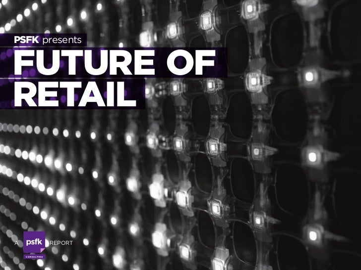 PSFK presents   FUTURE OF RETAIL   a                      report      Co n s u lti n g