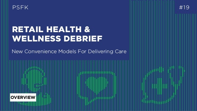RETAIL HEALTH & WELLNESS DEBRIEF PSFK #19 New Convenience Models For Delivering Care OVERVIEW