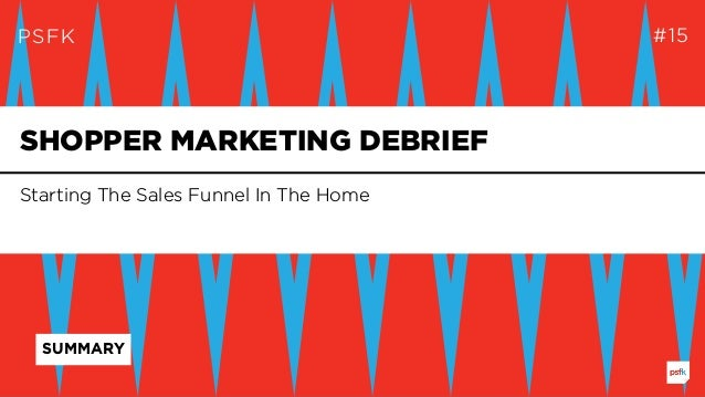PSFK #15 Starting The Sales Funnel In The Home SHOPPER MARKETING DEBRIEF SUMMARY