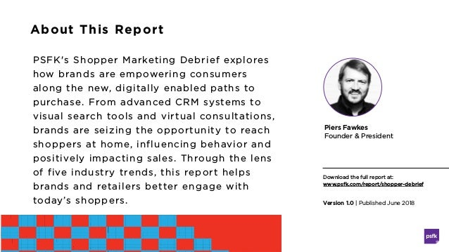 About This Report PSFK's Shopper Marketing Debrief explores how brands are empowering consumers along the new, digitally e...