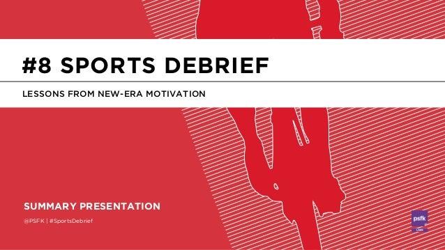 @PSFK   #SportsDebrief SUMMARY PRESENTATION LESSONS FROM NEW-ERA MOTIVATION #8 SPORTS DEBRIEF