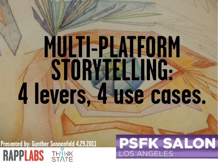 MULTI-PLATFORM           STORYTELLING:       4 levers, 4 use cases.Presented by: Gunther Sonnenfeld 4.29.2011