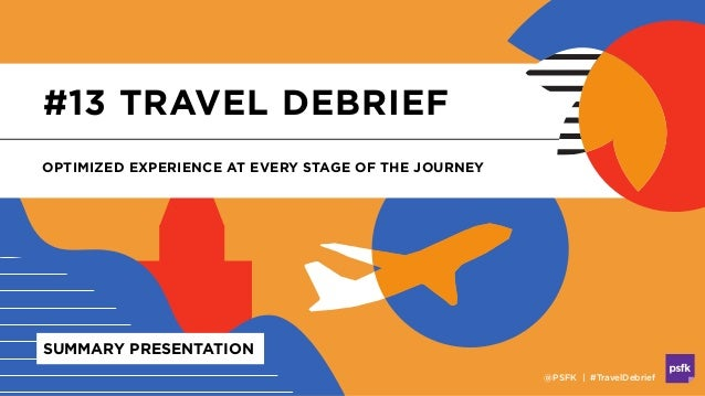 #13 TRAVEL DEBRIEF OPTIMIZED EXPERIENCE AT EVERY STAGE OF THE JOURNEY @PSFK | #TravelDebrief SUMMARY PRESENTATION