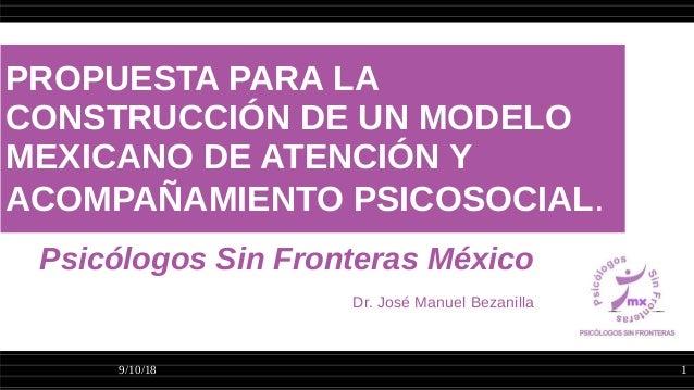 9/10/18 1 PROPUESTA PARA LA CONSTRUCCIÓN DE UN MODELO MEXICANO DE ATENCIÓN Y ACOMPAÑAMIENTO PSICOSOCIAL. Psicólogos Sin Fr...