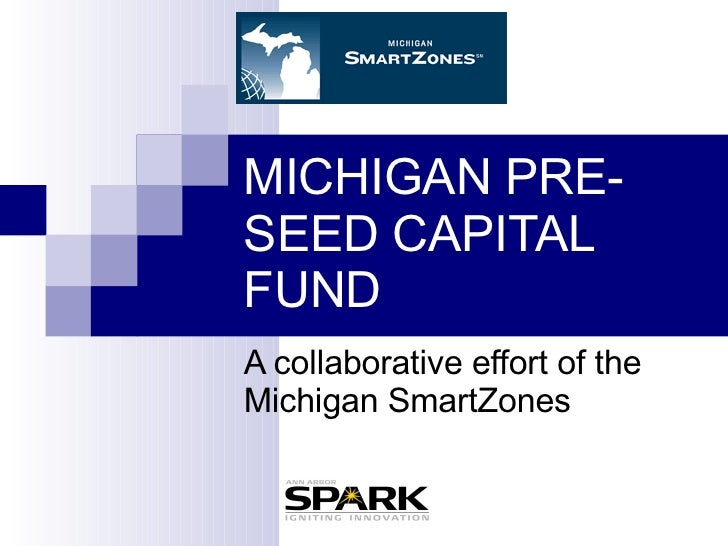 MICHIGAN PRE-SEED CAPITAL FUND A collaborative effort of the Michigan SmartZones