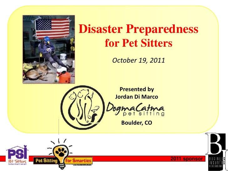 Disaster Preparedness    for Pet Sitters     October 19, 2011        Presented by      Jordan Di Marco        Boulder, CO ...