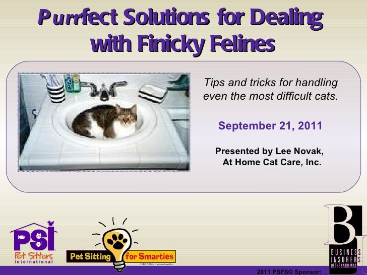 2011 PSFS© Sponsor:   Purr fect Solutions for Dealing  with Finicky Felines Tips and tricks for handling even the most dif...