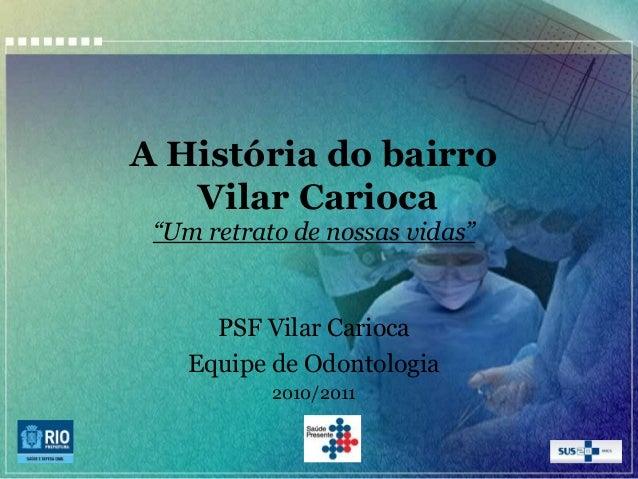 """A História do bairro Vilar Carioca """"Um retrato de nossas vidas""""  PSF Vilar Carioca Equipe de Odontologia 2010/2011"""