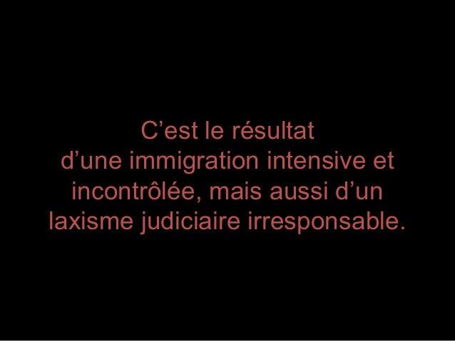 C'est le résultatd'une immigration intensive etincontrôlée, mais aussi d'unlaxisme judiciaire irresponsable.