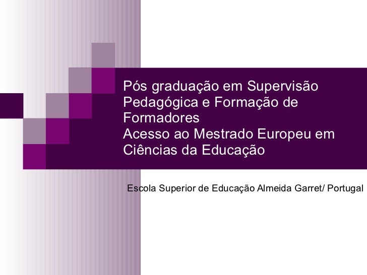 Pós graduação em Supervisão Pedagógica e Formação de Formadores Acesso ao Mestrado Europeu em Ciências da Educação Escola ...