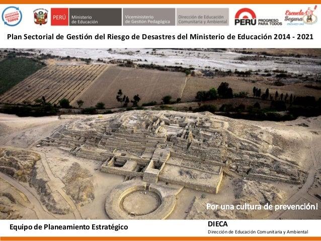 Plan Sectorial de Gestión del Riesgo de Desastres del Ministerio de Educación 2014 - 2021  Equipo de Planeamiento Estratég...