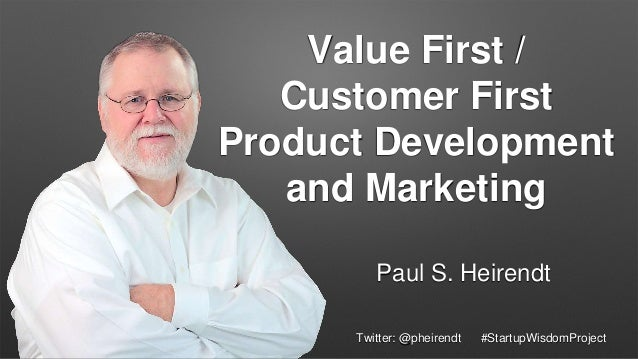 Value First / Customer First Product Development and Marketing Paul S. Heirendt Twitter: @pheirendt #StartupWisdomProject