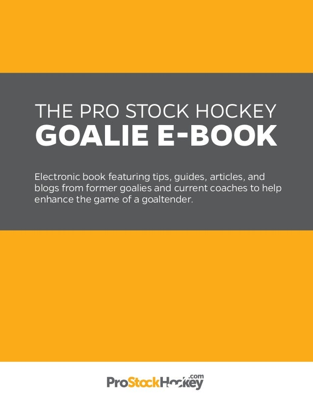 THE PRO STOCK HOCKEY GOALIE E-BOOK Electronic book featuring tips, guides, articles, and blogs from former goalies and cur...