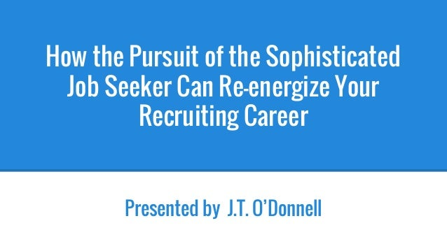 How the Pursuit of the Sophisticated Job Seeker Can Re-energize Your Recruiting Career Presented by J.T. O'Donnell