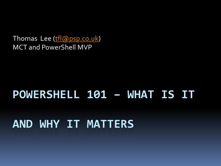 Thomas Lee (tfl@psp.co.uk)MCT and PowerShell MVPPOWERSHELL 101 – WHAT IS ITAND WHY IT MATTERS