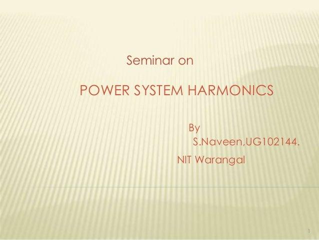 Seminar on  POWER SYSTEM HARMONICS By S.Naveen,UG102144. NIT Warangal  1