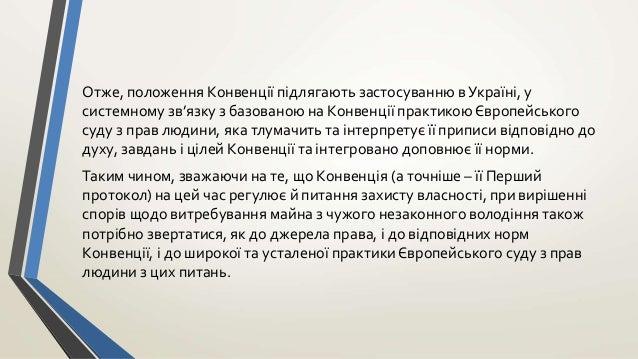 Отже, положення Конвенції підлягають застосуванню в Україні, у системному зв'язку з базованою на Конвенції практикою Європ...