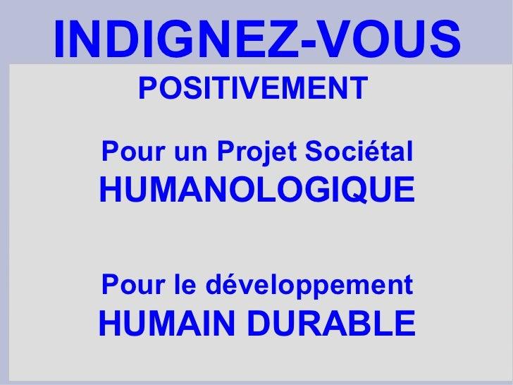 Pour un Projet Sociétal HUMANOLOGIQUE Pour le développement HUMAIN DURABLE INDIGNEZ-VOUS POSITIVEMENT