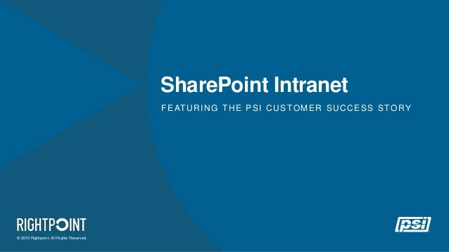 © 2015 Rightpoint. All Rights Reserved. SharePoint Intranet FEATURING THE PSI CUSTOMER SUCCESS STORY