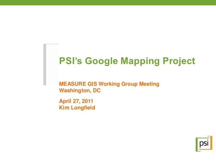 PSI's Google Mapping ProjectMEASURE GIS Working Group MeetingWashington, DCApril 27, 2011Kim Longfield