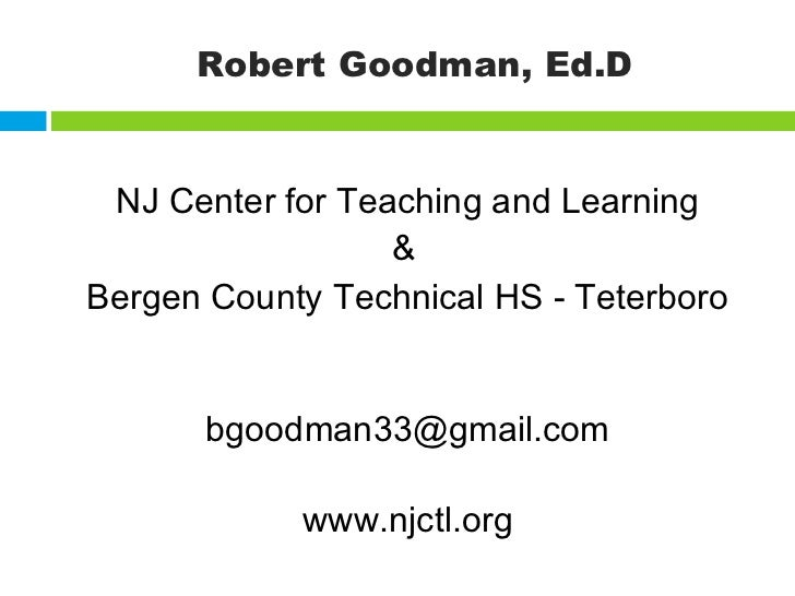 Robert Goodman, Ed.D <ul><li>NJ Center for Teaching and Learning </li></ul><ul><li>&   </li></ul><ul><li>Bergen County Tec...