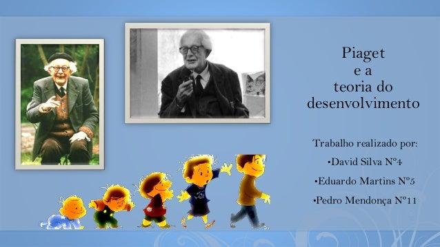 Piaget e a teoria do desenvolvimento Trabalho realizado por: •David Silva Nº4 •Eduardo Martins Nº5 •Pedro Mendonça Nº11