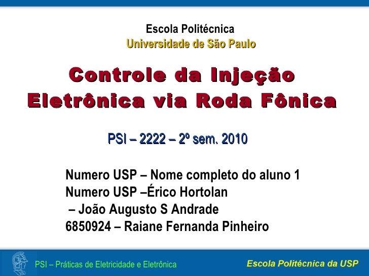 PSI – 2222 – 2º sem. 2010 Controle da Injeção Eletrônica via Roda Fônica Numero USP – Nome completo do aluno 1 Numero USP ...
