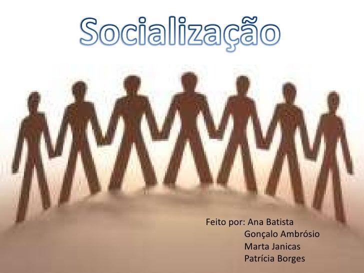 Socialização<br />Feito por: Ana Batista <br /> Gonçalo Ambrósio<br /> Marta Janicas<br /> Patrícia Borges<br />