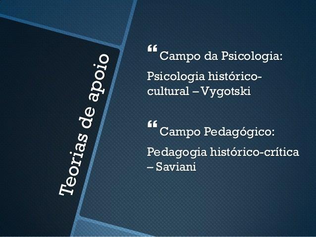   Campo da Psicologia:  Psicologia histórico-cultural  – Vygotski    Campo Pedagógico:  Pedagogia histórico-crítica  – S...