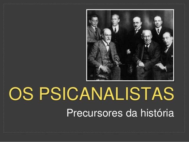 OS PSICANALISTAS  Precursores da história