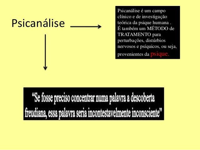 Psicanálise é um campo  clínico e de investigação  teórica da psique humana .  É também um MÉTODO de  TRATAMENTO para  per...