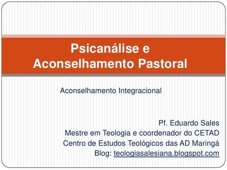 Psicanálise e Aconselhamento Pastoral<br />Aconselhamento Integracional<br />Pf. Eduardo Sales<br />Mestre em Teologia e c...
