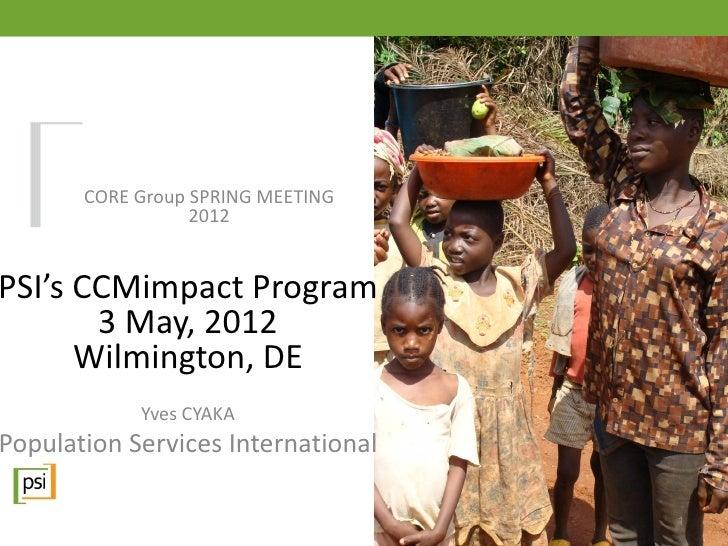 CORE Group SPRING MEETING                  2012PSI's CCMimpact Program       3 May, 2012      Wilmington, DE            Yv...
