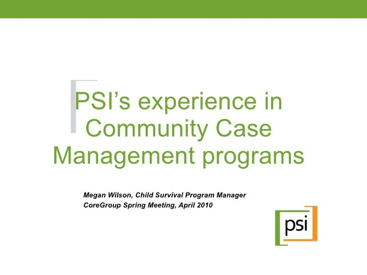 PSI's experience in Community Case Management programs Megan Wilson, Child Survival Program Manager CoreGroup Spring Meeti...