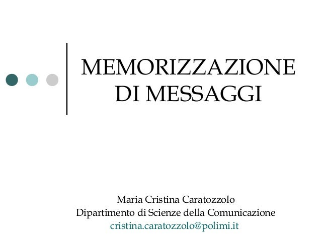 MEMORIZZAZIONE DI MESSAGGI  Maria Cristina Caratozzolo Dipartimento di Scienze della Comunicazione cristina.caratozzolo@po...
