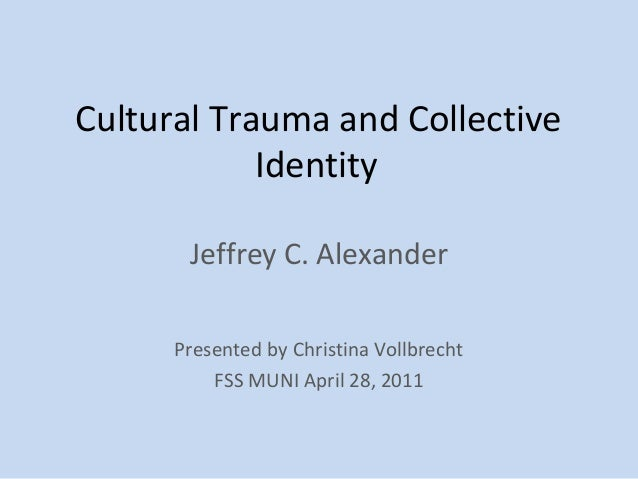 Cultural Trauma and Collective            Identity       Jeffrey C. Alexander      Presented by Christina Vollbrecht      ...