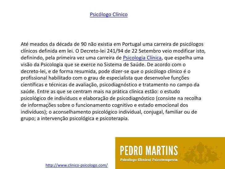 Psicólogo ClínicoAté meados da década de 90 não existia em Portugal uma carreira de psicólogosclínicos definida em lei. O ...