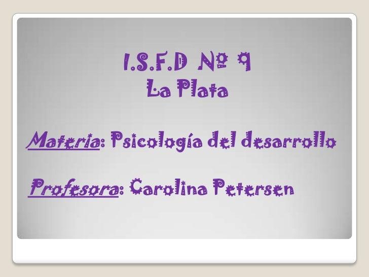 I.S.F.D  Nº  9 <br />La Plata<br />Materia: Psicología del desarrollo<br />Profesora: Carolina Petersen<br />