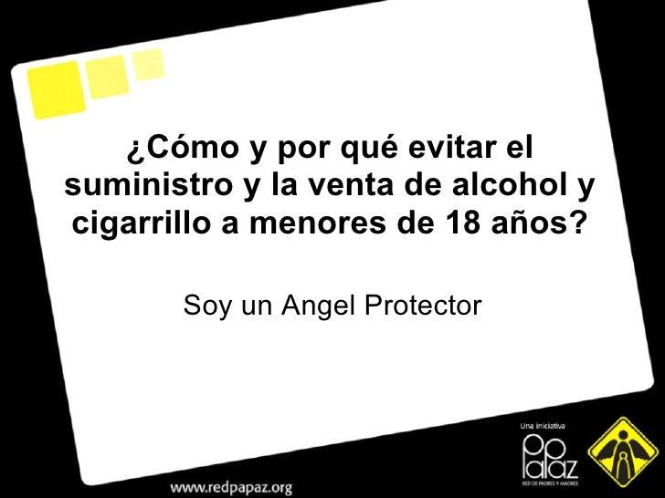 Soy un Angel Protector ¿ Cómo y por qué evitar el suministro y la venta de alcohol y cigarrillo a menores de 18 años?