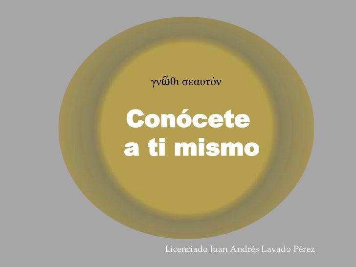 γνῶθι σεαυτόνConócetea ti mismo    Licenciado Juan Andrés Lavado Pérez