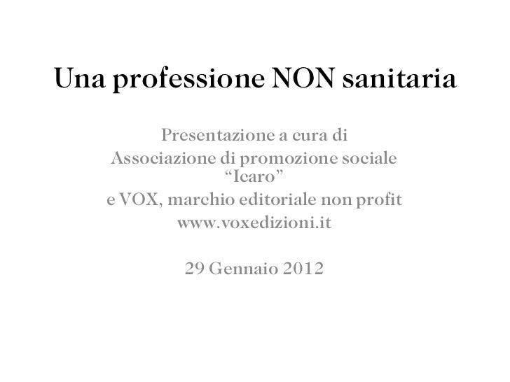 """Una professione NON sanitaria Presentazione a cura di Associazione di promozione sociale """"Icaro"""" e VOX, marchio editoriale..."""