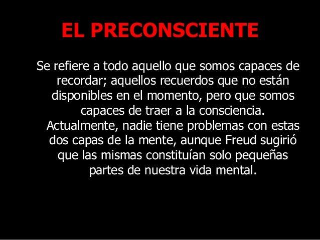 EL PRECONSCIENTE Se refiere a todo aquello que somos capaces de recordar; aquellos recuerdos que no están disponibles en e...