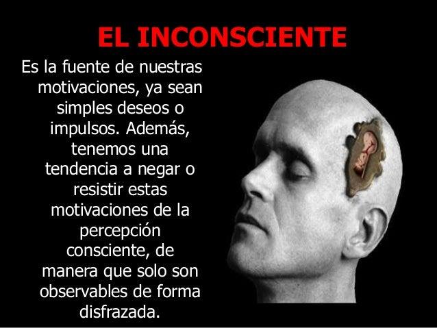 EL INCONSCIENTE Es la fuente de nuestras motivaciones, ya sean simples deseos o impulsos. Además, tenemos una tendencia a ...